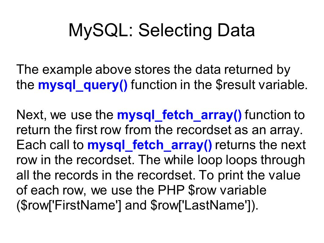 MySQL: Selecting Data The example above stores the data returned by the mysql_query() function in the $result variable.