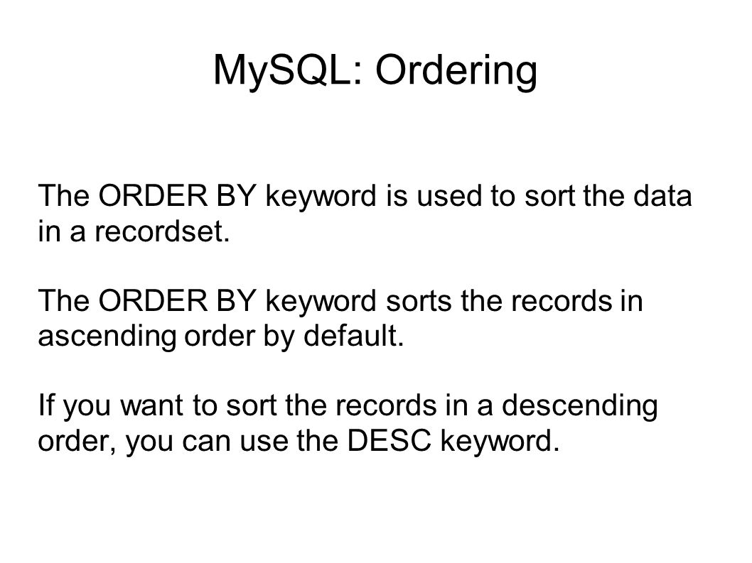 MySQL: Ordering The ORDER BY keyword is used to sort the data in a recordset. The ORDER BY keyword sorts the records in ascending order by default.