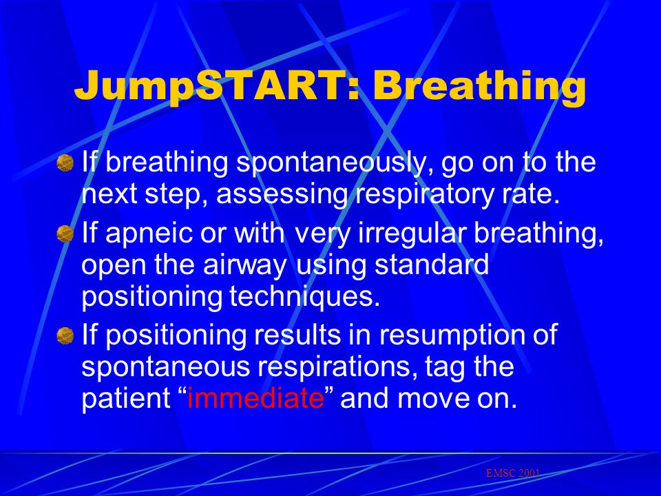 JumpSTART: Breathing If breathing spontaneously, go on to the next step, assessing respiratory rate.