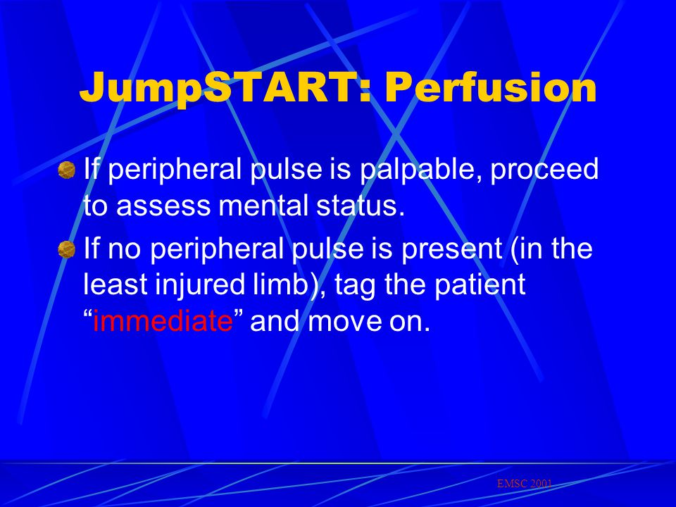 JumpSTART: Perfusion If peripheral pulse is palpable, proceed to assess mental status.