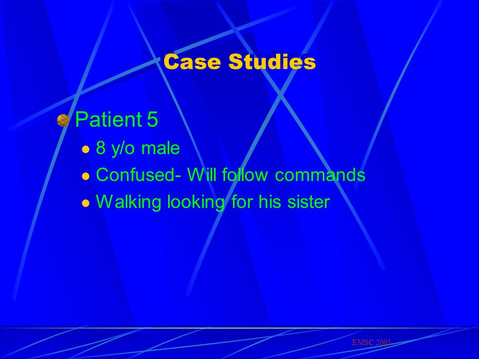 Case Studies Patient 5 8 y/o male Confused- Will follow commands