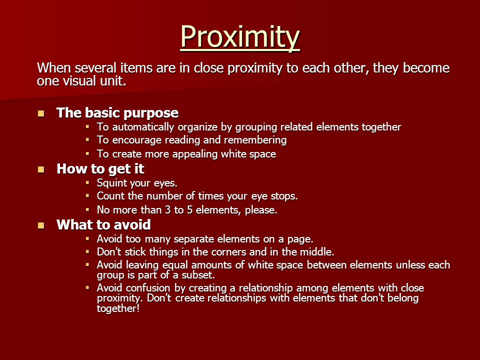 Proximity When several items are in close proximity to each other, they become one visual unit. The basic purpose.