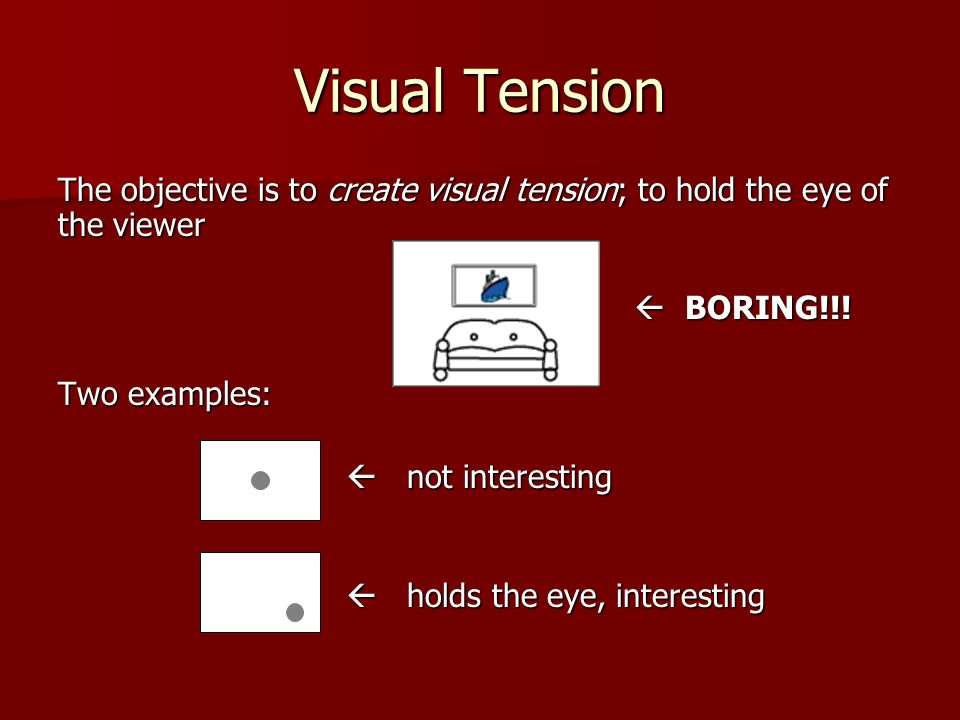 Visual Tension The objective is to create visual tension; to hold the eye of the viewer.  BORING!!!