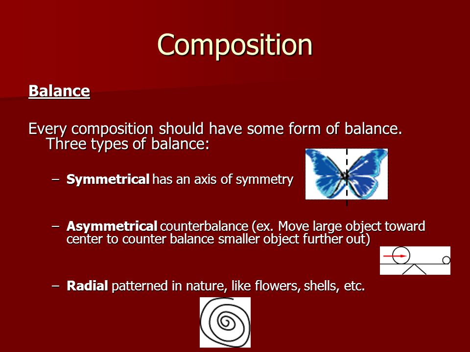 Composition Balance. Every composition should have some form of balance. Three types of balance: Symmetrical has an axis of symmetry.