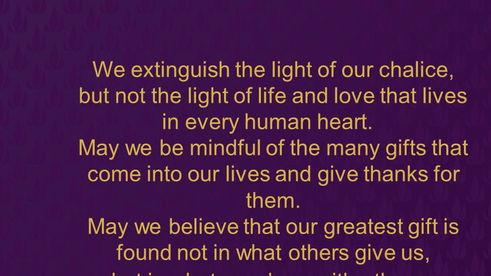 We extinguish the light of our chalice,