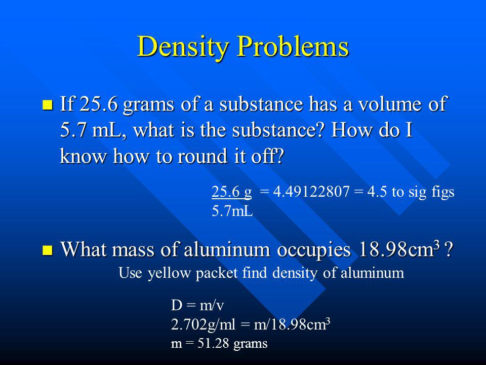 Density Problems If 25.6 grams of a substance has a volume of 5.7 mL, what is the substance How do I know how to round it off