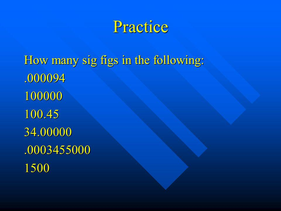 Practice How many sig figs in the following: .000094 100000 100.45