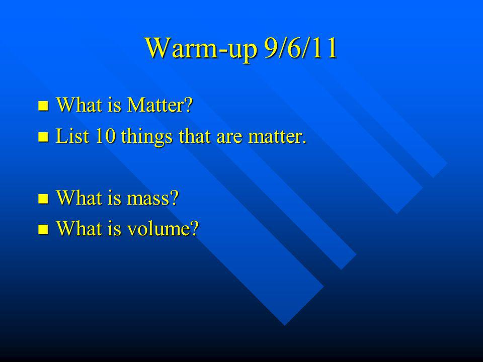 Warm-up 9/6/11 What is Matter List 10 things that are matter.
