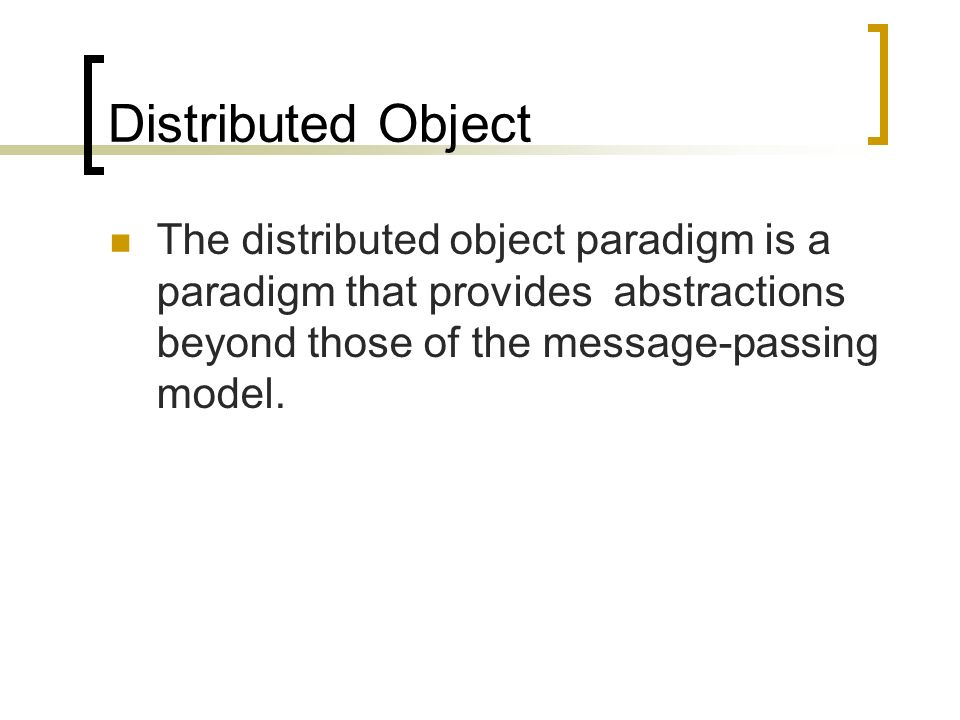 Distributed Object The distributed object paradigm is a paradigm that provides abstractions beyond those of the message-passing model.