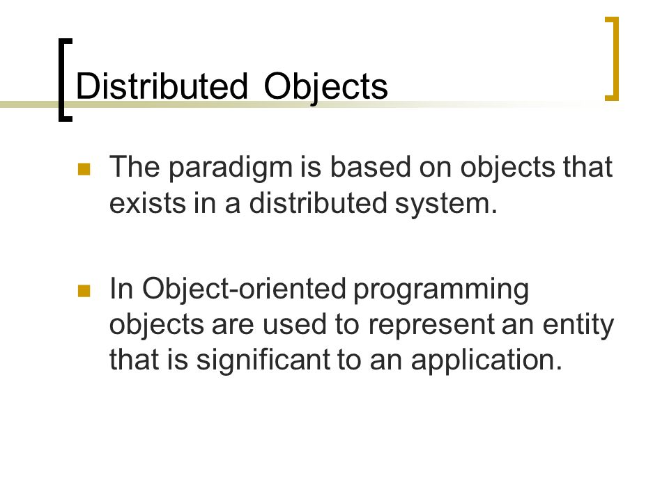 Distributed Objects The paradigm is based on objects that exists in a distributed system.