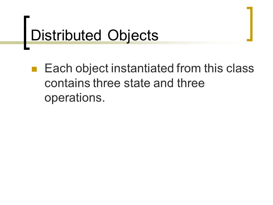 Distributed Objects Each object instantiated from this class contains three state and three operations.