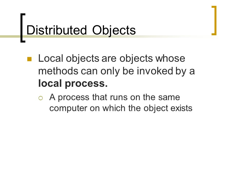 Distributed Objects Local objects are objects whose methods can only be invoked by a local process.