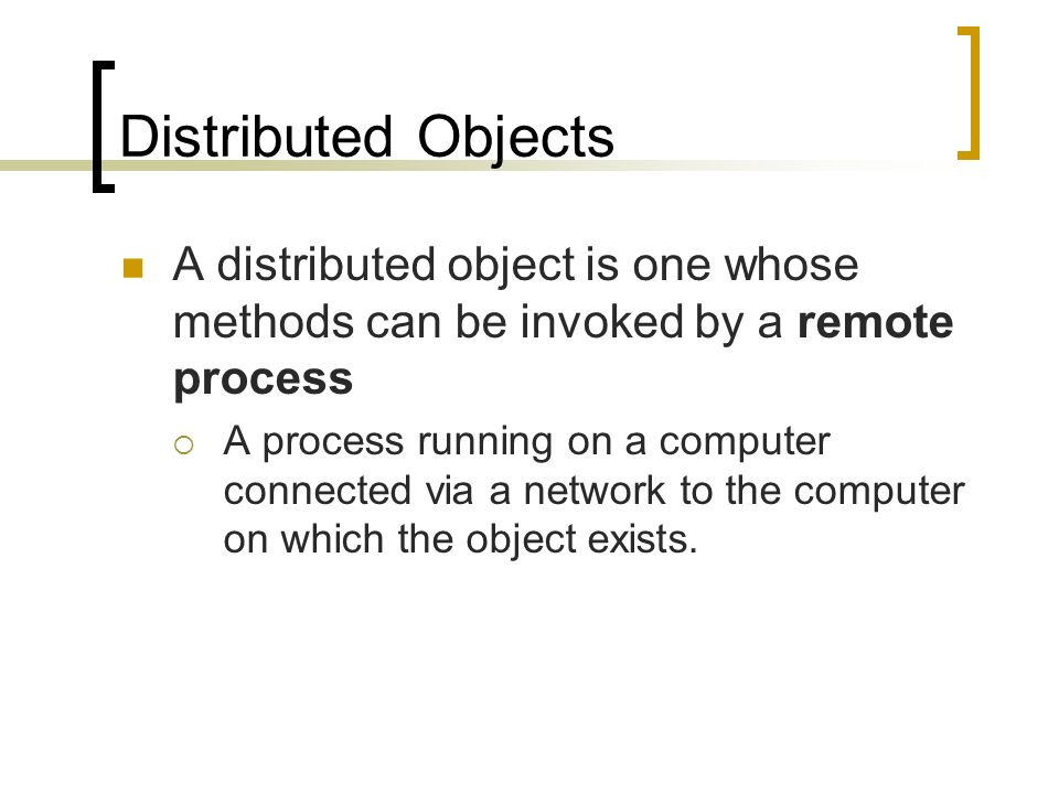Distributed Objects A distributed object is one whose methods can be invoked by a remote process.