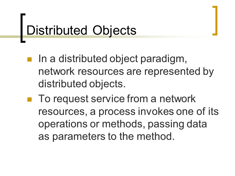 Distributed Objects In a distributed object paradigm, network resources are represented by distributed objects.
