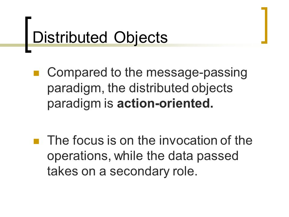 Distributed Objects Compared to the message-passing paradigm, the distributed objects paradigm is action-oriented.