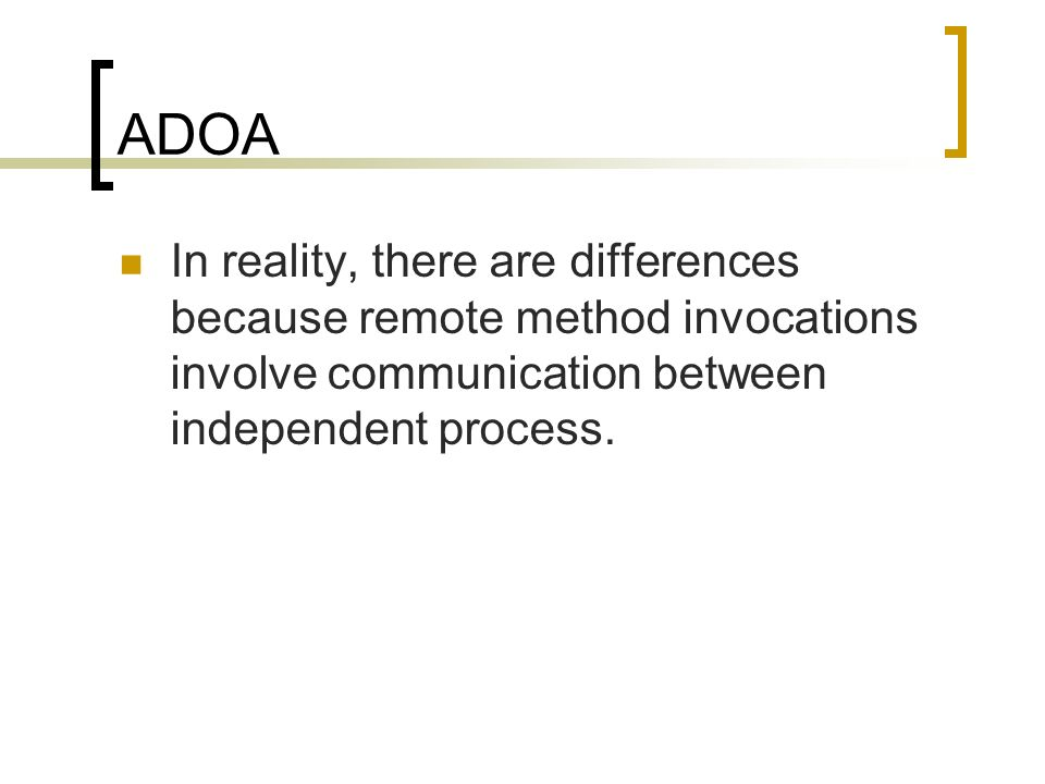 ADOA In reality, there are differences because remote method invocations involve communication between independent process.