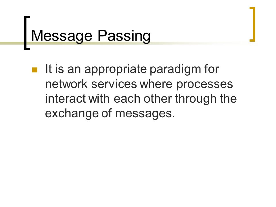 Message Passing It is an appropriate paradigm for network services where processes interact with each other through the exchange of messages.