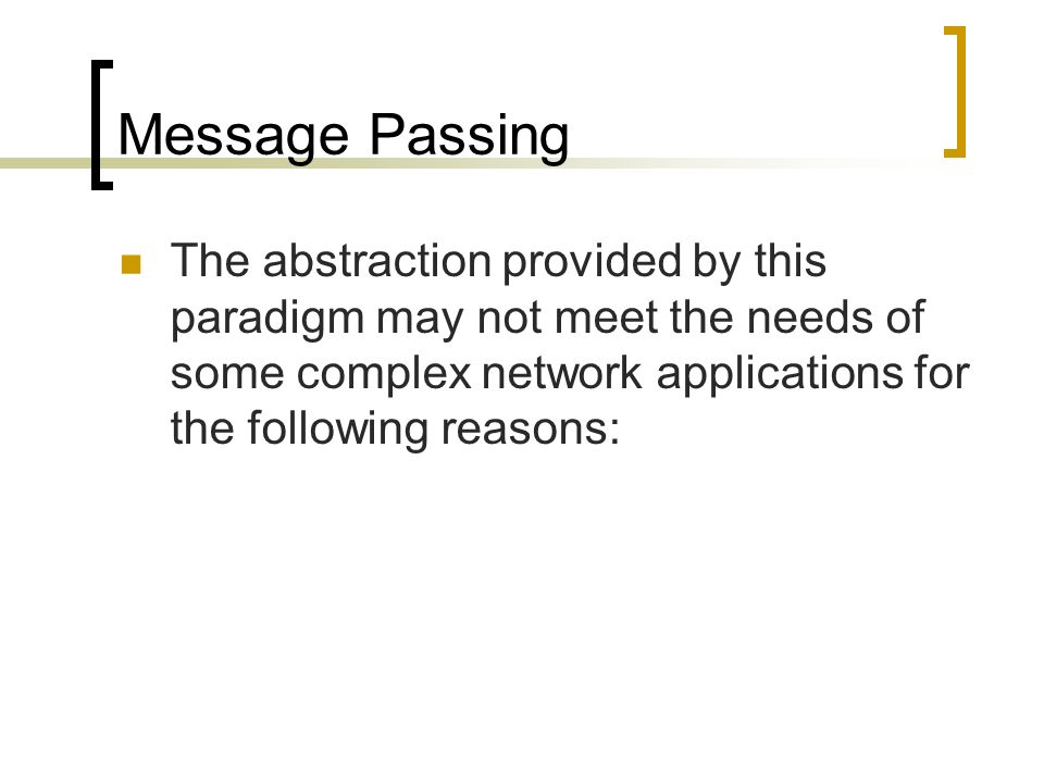 Message Passing The abstraction provided by this paradigm may not meet the needs of some complex network applications for the following reasons: