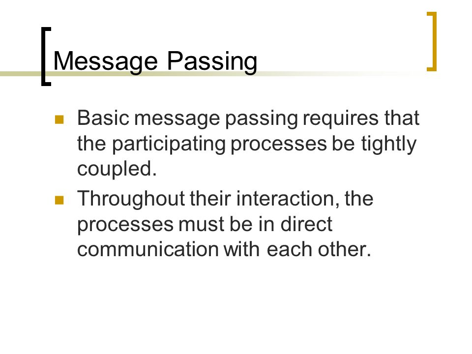 Message Passing Basic message passing requires that the participating processes be tightly coupled.