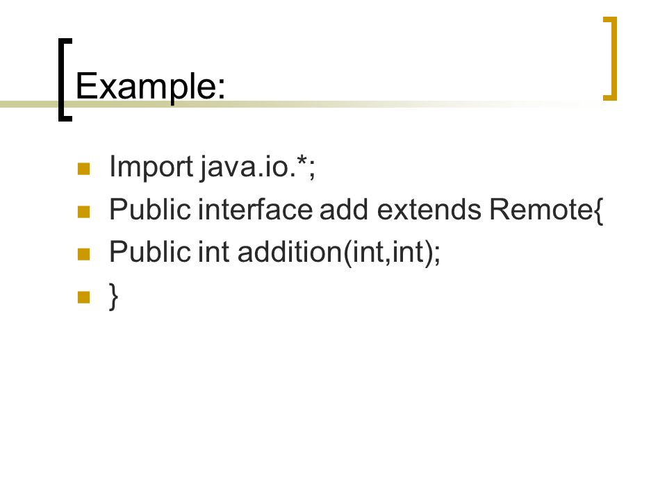 Example: Import java.io.*; Public interface add extends Remote{