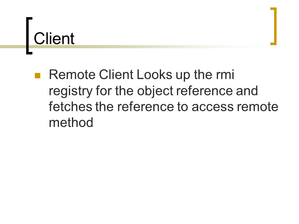 Client Remote Client Looks up the rmi registry for the object reference and fetches the reference to access remote method.