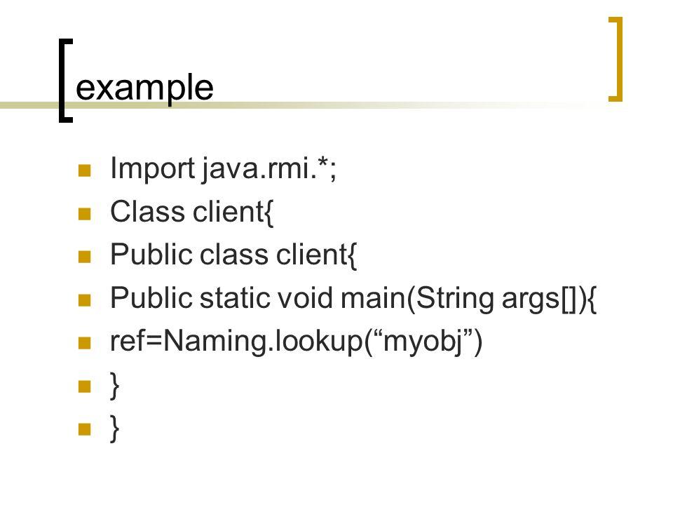 example Import java.rmi.*; Class client{ Public class client{
