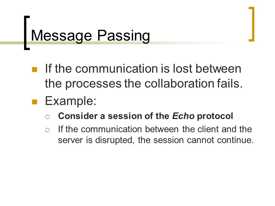 Message Passing If the communication is lost between the processes the collaboration fails. Example: