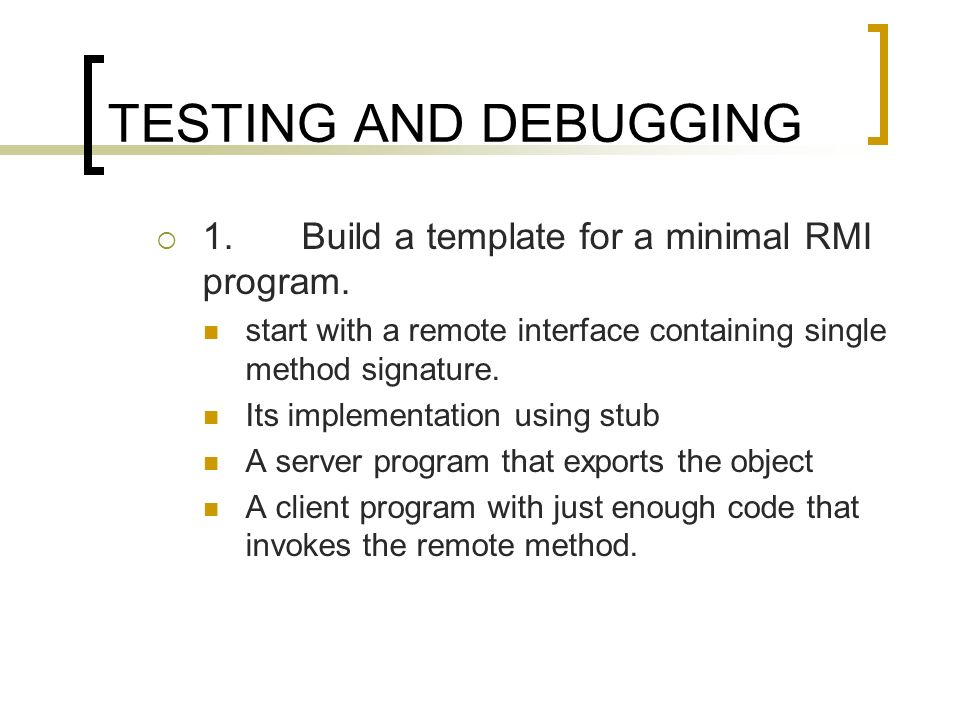 TESTING AND DEBUGGING 1. Build a template for a minimal RMI program.