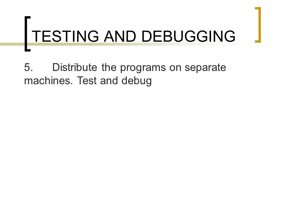 TESTING AND DEBUGGING 5. Distribute the programs on separate machines. Test and debug