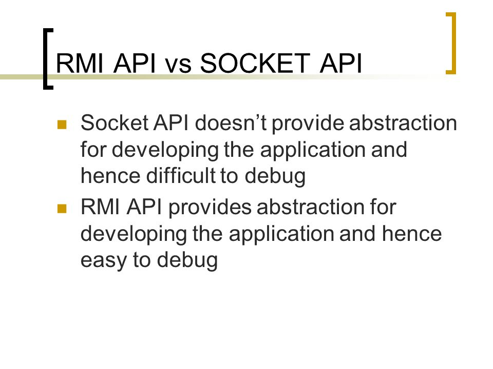 RMI API vs SOCKET API Socket API doesn't provide abstraction for developing the application and hence difficult to debug.
