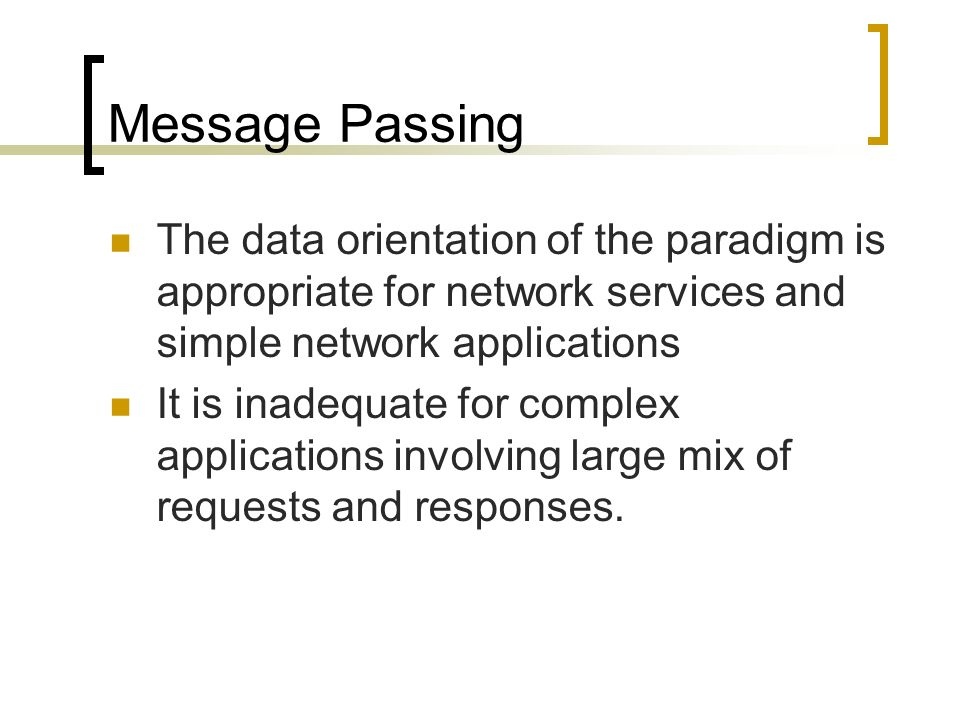 Message Passing The data orientation of the paradigm is appropriate for network services and simple network applications.