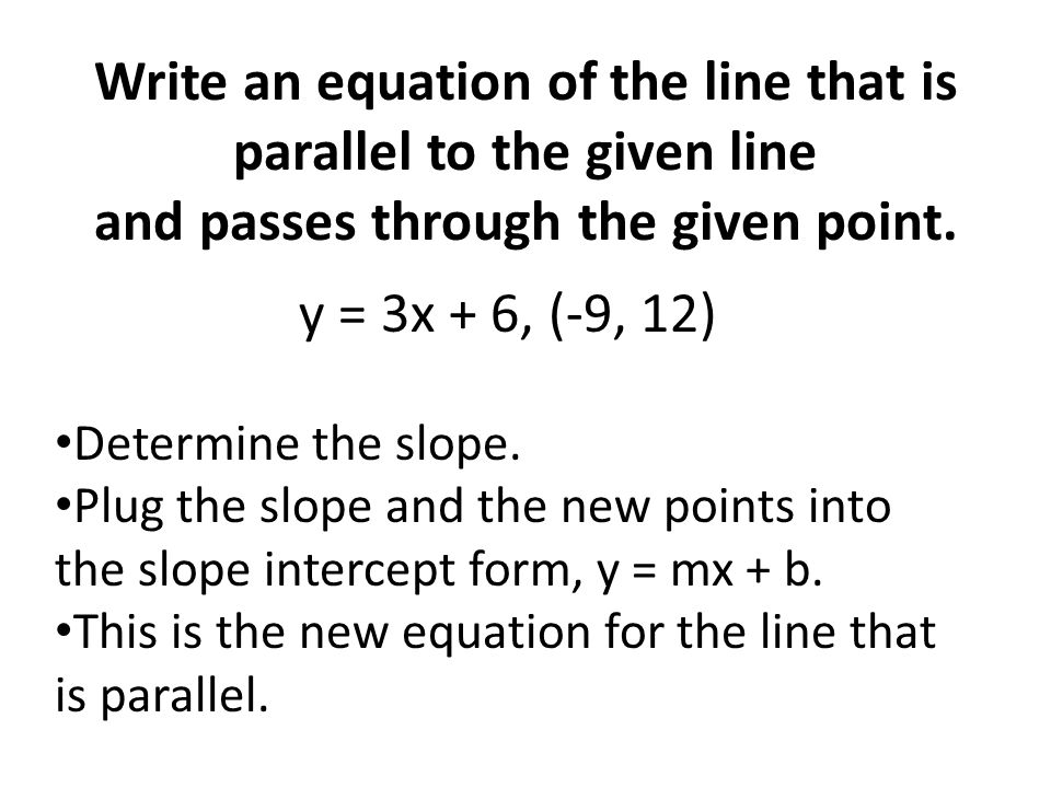 Write an equation of the line that is parallel to the given line and passes through the given point.