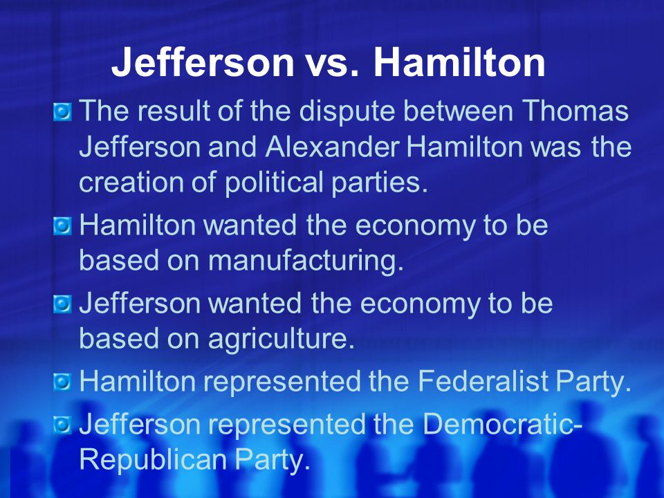 Jefferson vs. Hamilton The result of the dispute between Thomas Jefferson and Alexander Hamilton was the creation of political parties.