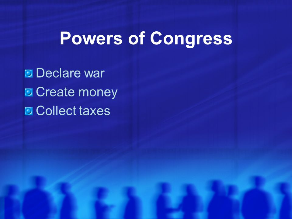 Powers of Congress Declare war Create money Collect taxes