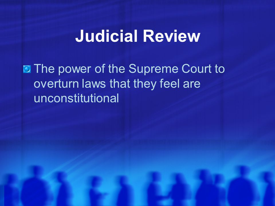 Judicial Review The power of the Supreme Court to overturn laws that they feel are unconstitutional.