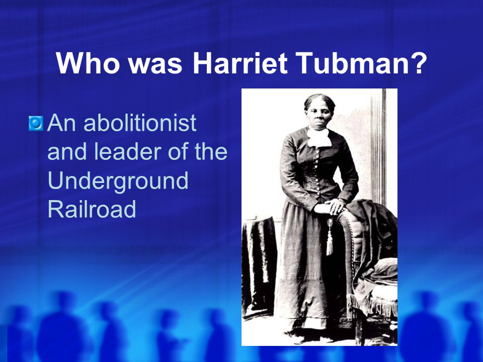 Who was Harriet Tubman An abolitionist and leader of the Underground Railroad