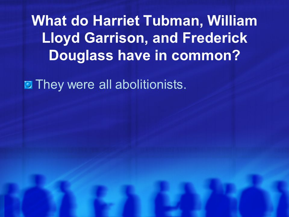 What do Harriet Tubman, William Lloyd Garrison, and Frederick Douglass have in common