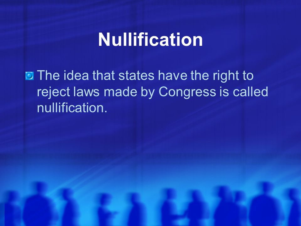 Nullification The idea that states have the right to reject laws made by Congress is called nullification.