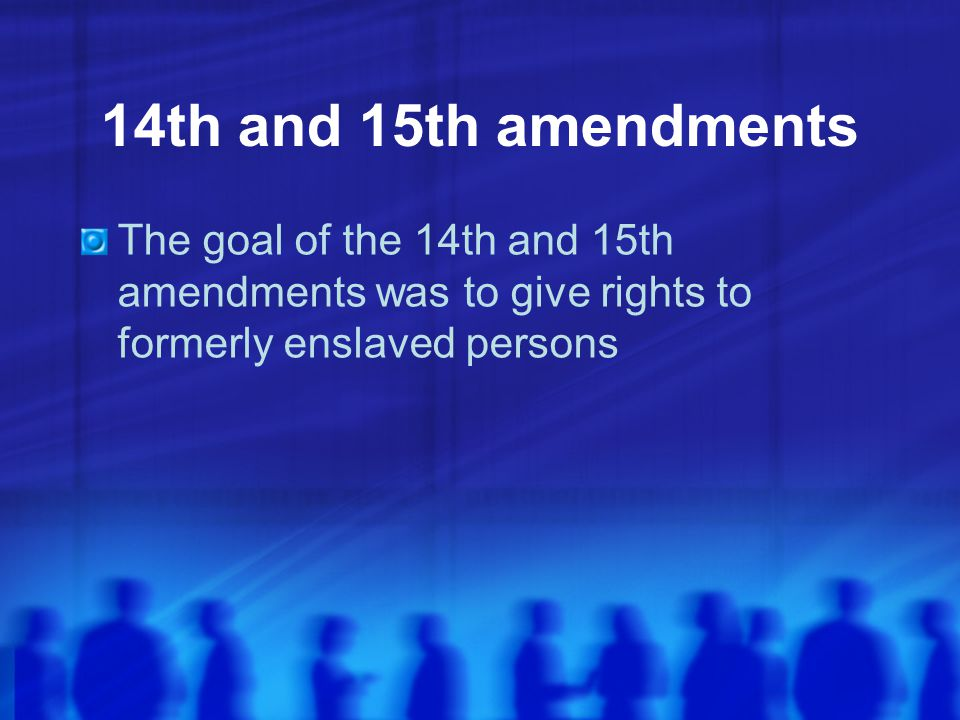 14th and 15th amendments The goal of the 14th and 15th amendments was to give rights to formerly enslaved persons.