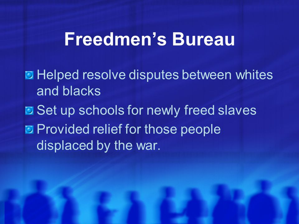 Freedmen's Bureau Helped resolve disputes between whites and blacks
