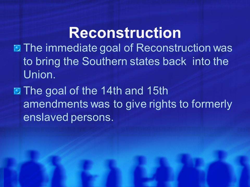 Reconstruction The immediate goal of Reconstruction was to bring the Southern states back into the Union.