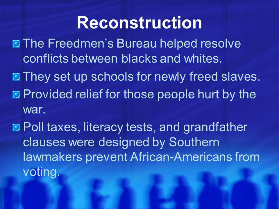 Reconstruction The Freedmen's Bureau helped resolve conflicts between blacks and whites. They set up schools for newly freed slaves.