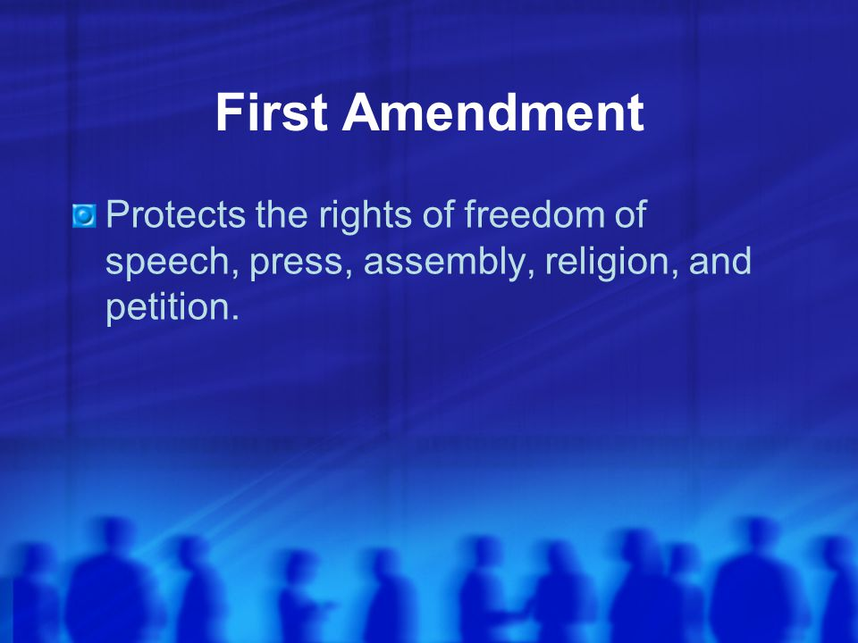 First Amendment Protects the rights of freedom of speech, press, assembly, religion, and petition.
