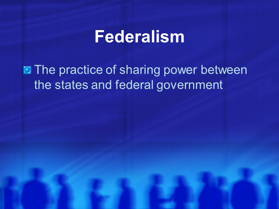 Federalism The practice of sharing power between the states and federal government