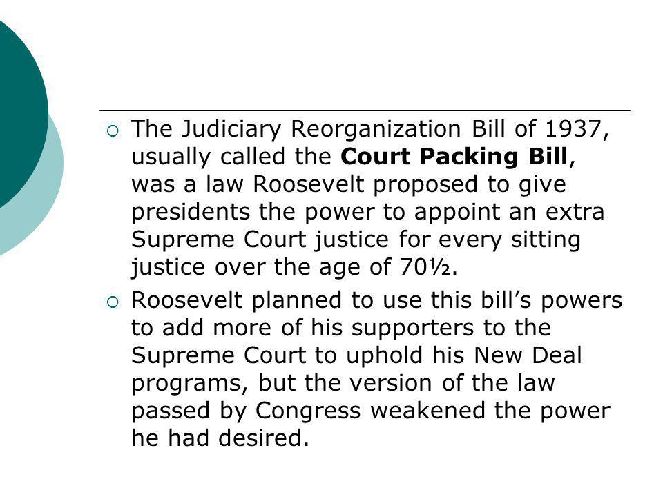 The Judiciary Reorganization Bill of 1937, usually called the Court Packing Bill, was a law Roosevelt proposed to give presidents the power to appoint an extra Supreme Court justice for every sitting justice over the age of 70½.