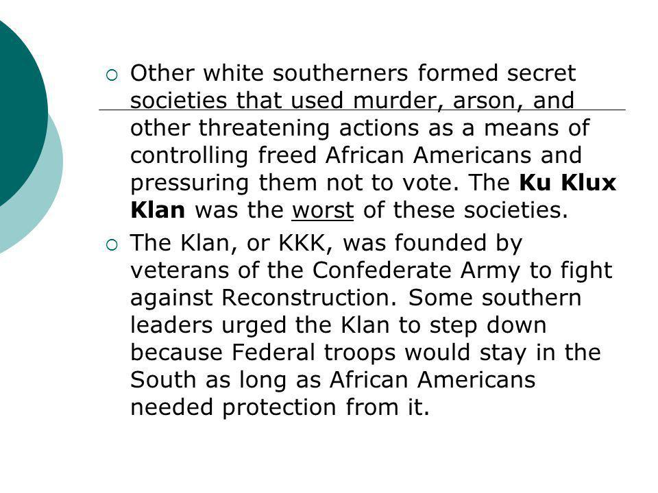 Other white southerners formed secret societies that used murder, arson, and other threatening actions as a means of controlling freed African Americans and pressuring them not to vote. The Ku Klux Klan was the worst of these societies.