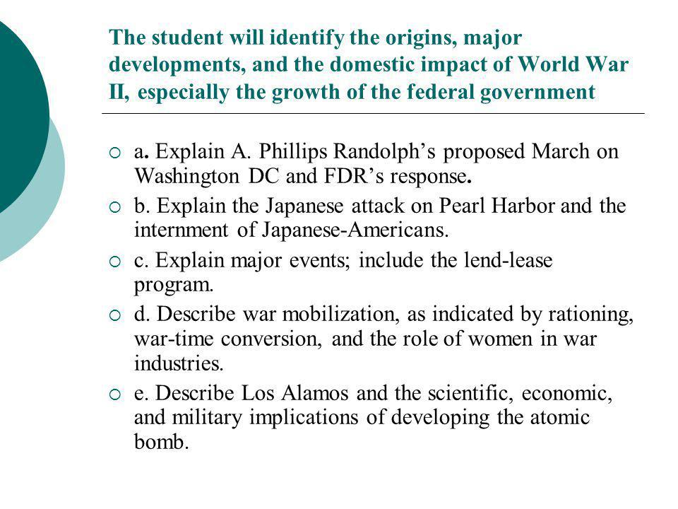 The student will identify the origins, major developments, and the domestic impact of World War II, especially the growth of the federal government