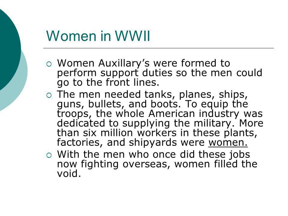 Women in WWII Women Auxillary's were formed to perform support duties so the men could go to the front lines.