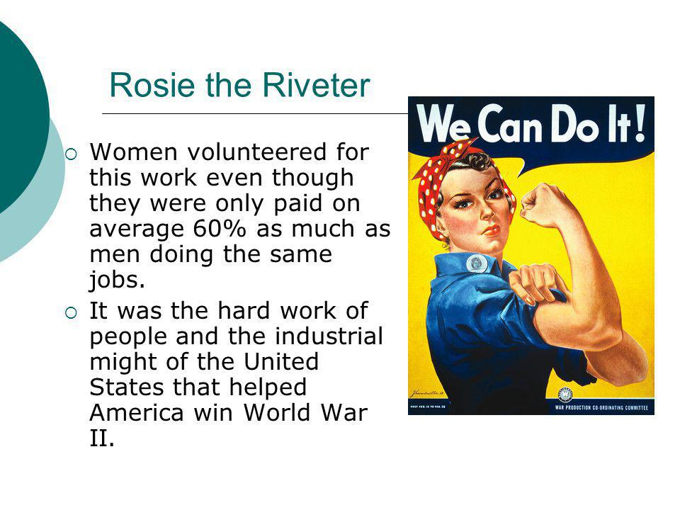 Rosie the Riveter Women volunteered for this work even though they were only paid on average 60% as much as men doing the same jobs.