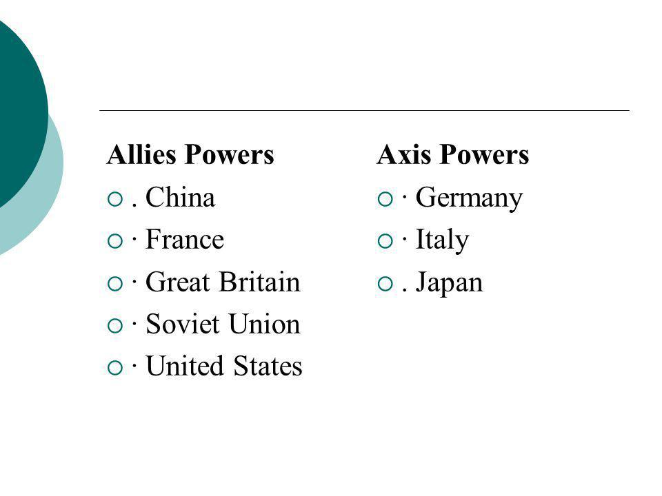 Allies Powers . China. · France. · Great Britain. · Soviet Union. · United States. Axis Powers.